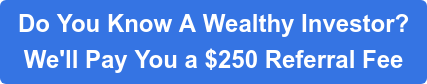 Do You Know A Wealthy Investor?  We'll Pay You a $250 Referral Fee